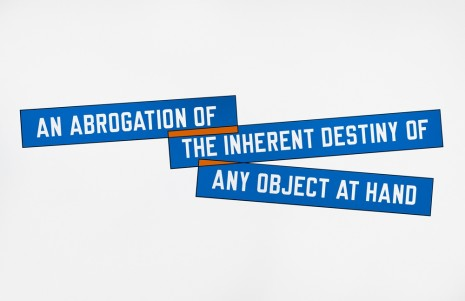Lawrence Weiner, AN ABROGATION OF THE INHERENT DESTINY OF ANY OBJECT AT HAND, 1998, Marian Goodman Gallery